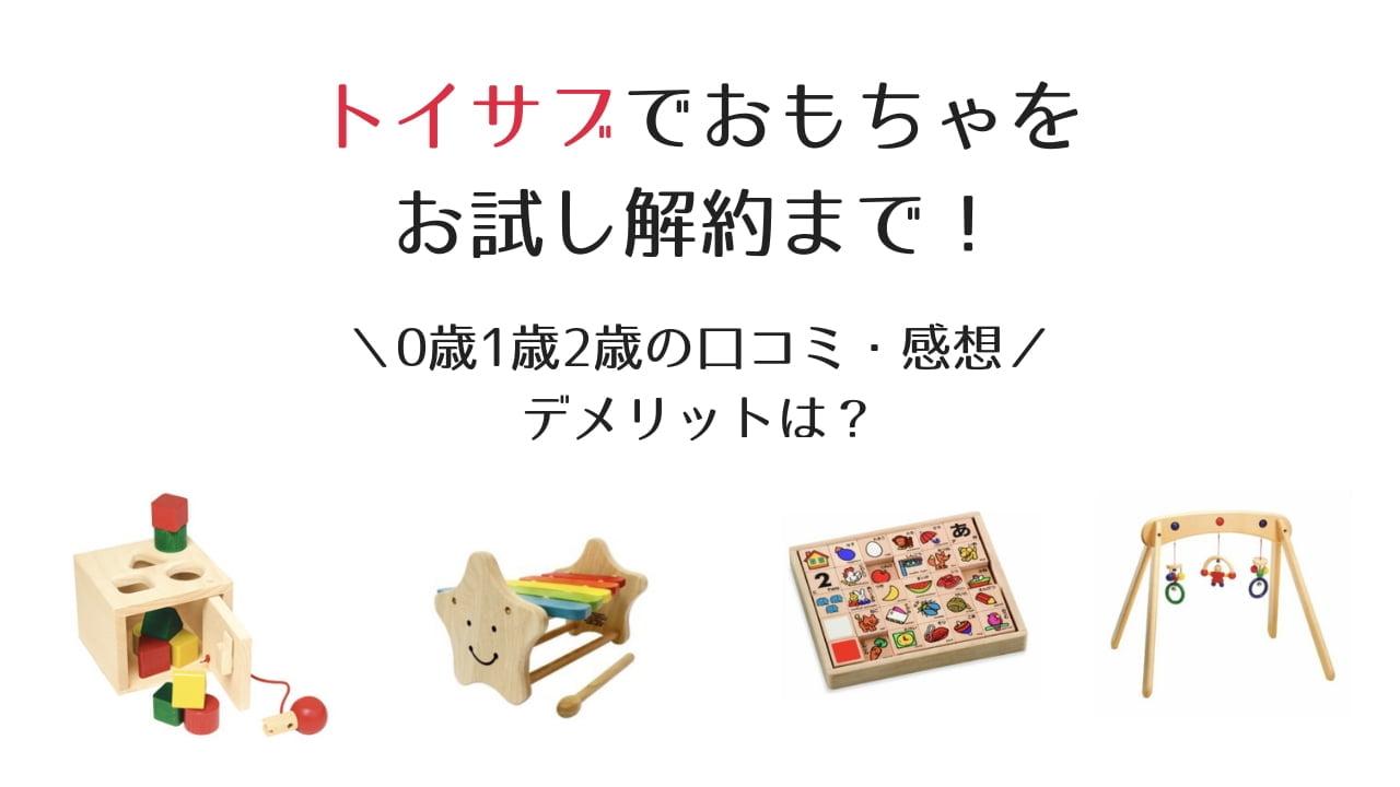 トイサブでおもちゃをお試し解約まで!0歳1歳2歳の口コミ・感想とデメリットは?